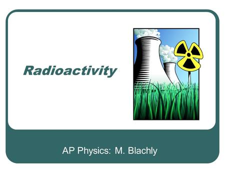 Radioactivity AP Physics: M. Blachly. Review Balance the nuclear reaction: