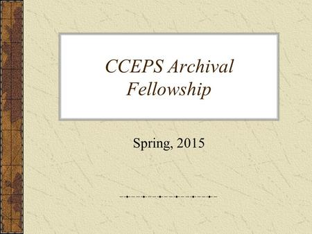 "CCEPS Archival Fellowship Spring, 2015. Opening the Door… ""Behind the Scenes"" Enthusiasm for work… An opportunity to develop…"