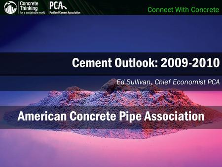 Connect With Concrete Cement Outlook: 2009-2010 Ed Sullivan, Chief Economist PCA American Concrete Pipe Association.