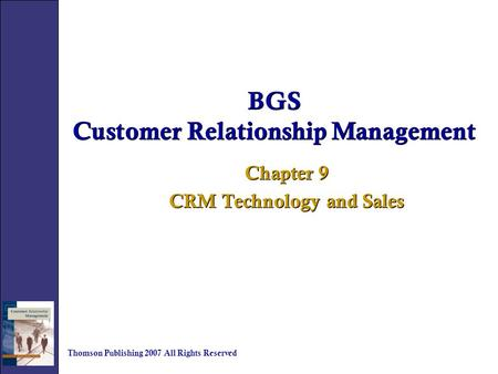 BGS Customer Relationship Management Chapter 9 CRM Technology and Sales Chapter 9 CRM Technology and Sales Thomson Publishing 2007 All Rights Reserved.