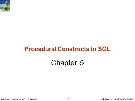 ©Silberschatz, Korth and Sudarshan5.1Database System Concepts - 6 th Edition Procedural Constructs in SQL Chapter 5.