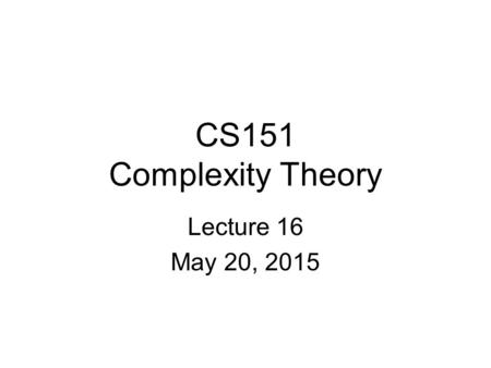 CS151 Complexity Theory Lecture 16 May 20, 2015. 2 The outer verifier Theorem: NP  PCP[log n, polylog n] Proof (first steps): –define: Polynomial Constraint.