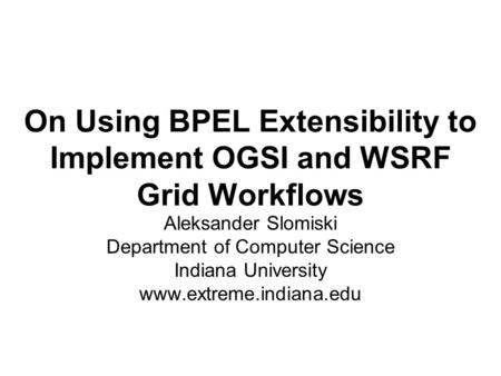On Using BPEL Extensibility to Implement OGSI and WSRF Grid Workflows Aleksander Slomiski Department of Computer Science Indiana University www.extreme.indiana.edu.