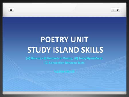 POETRY UNIT STUDY ISLAND SKILLS (A) Structure & Elements of Poetry, (B) Tone/Style/Mood, (C) Connection Between Texts *EXTRA CREDIT: