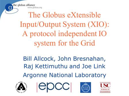 The Globus eXtensible Input/Output System (XIO): A protocol independent IO system for the Grid Bill Allcock, John Bresnahan, Raj Kettimuthu and Joe Link.