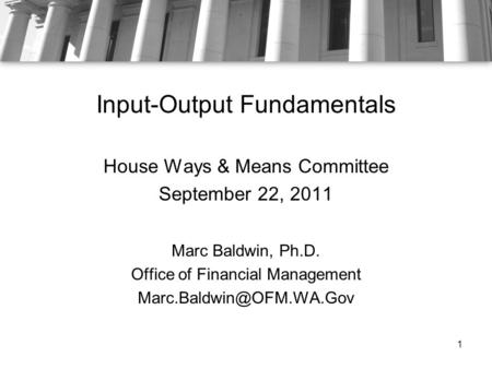 Input-Output Fundamentals House Ways & Means Committee September 22, 2011 Marc Baldwin, Ph.D. Office of Financial Management 1.
