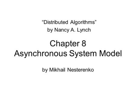 "Chapter 8 Asynchronous System Model by Mikhail Nesterenko ""Distributed Algorithms"" by Nancy A. Lynch."