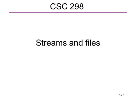 C# 1 Streams and files CSC 298. C# 2 Overview  Topics  Streams – communicating with the outside world  Data representation – bits and bytes  Basic.