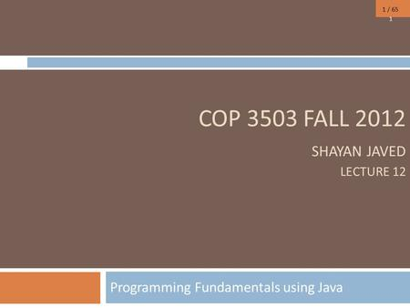 1 / 65 COP 3503 FALL 2012 SHAYAN JAVED LECTURE 12 Programming Fundamentals using Java 1.