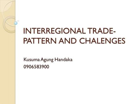 INTERREGIONAL TRADE- PATTERN AND CHALENGES Kusuma Agung Handaka 0906583900.