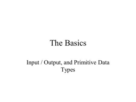 The Basics Input / Output, and Primitive Data Types.