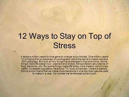 12 Ways to Stay on Top of Stress It takes a million years for one gene to change in our bodies. One million years! I'm bringing this up because, physiologically,