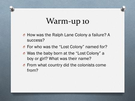 "Warm-up 10 O How was the Ralph Lane Colony a failure? A success? O For who was the ""Lost Colony"" named for? O Was the baby born at the ""Lost Colony"" a."