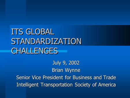 ITS GLOBAL STANDARDIZATION CHALLENGES July 9, 2002 Brian Wynne Senior Vice President for Business and Trade Intelligent Transportation Society of America.