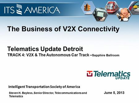 The Business of V2X Connectivity June 5, 2013 Telematics Update Detroit TRACK 4: V2X & The Autonomous Car Track – Sapphire Ballroom Steven H. Bayless,
