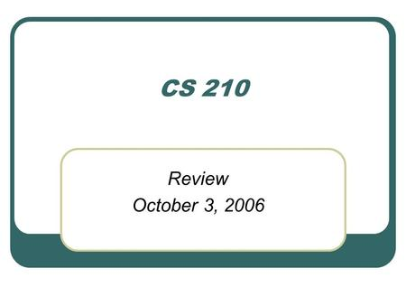 CS 210 Review October 3, 2006.