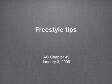 Freestyle tips IAC Chapter 49 January 3, 2009. in the beginning... Wing wag like you mean it Start with a bang – something at center box that looks good.