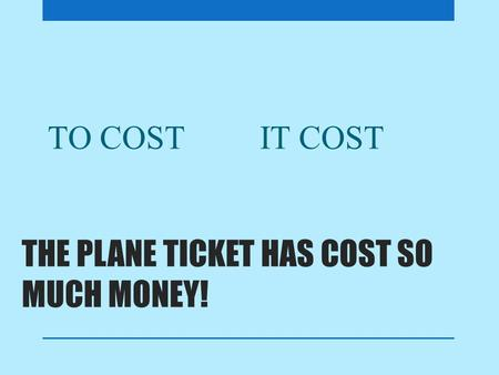 THE PLANE TICKET HAS COST SO MUCH MONEY! TO COSTIT COST.