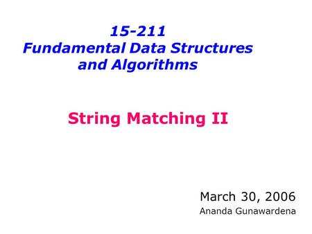 15-211 Fundamental Data Structures and Algorithms March 30, 2006 Ananda Gunawardena String Matching II.