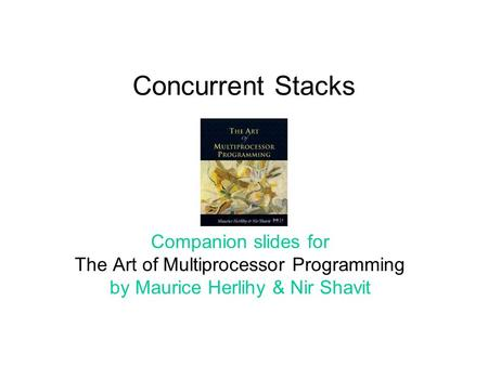 Concurrent Stacks Companion slides for The Art of Multiprocessor Programming by Maurice Herlihy & Nir Shavit.