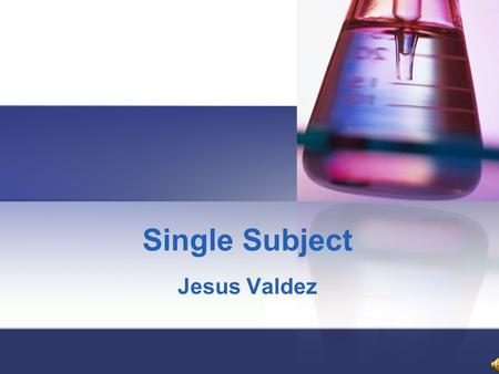 Single Subject Jesus Valdez Purpose To study the changes in behavior of an individual exhibits after exposure to an intervention or treatment of some.