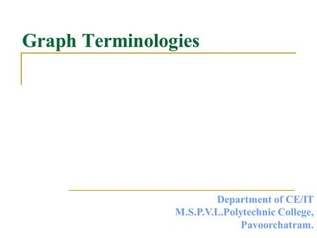 Graph Terminologies Department of CE/IT M.S.P.V.L.Polytechnic College, Pavoorchatram.