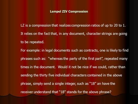 Lempel ZIV Compression LZ is a compression that realizes compression ratios of up to 20 to 1. It relies on the fact that, in any document, character strings.