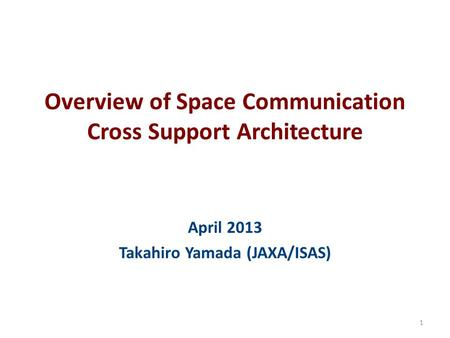 Overview of Space Communication Cross Support Architecture April 2013 Takahiro Yamada (JAXA/ISAS) 1.