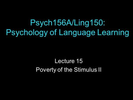 Psych156A/Ling150: Psychology of Language Learning Lecture 15 Poverty of the Stimulus II.