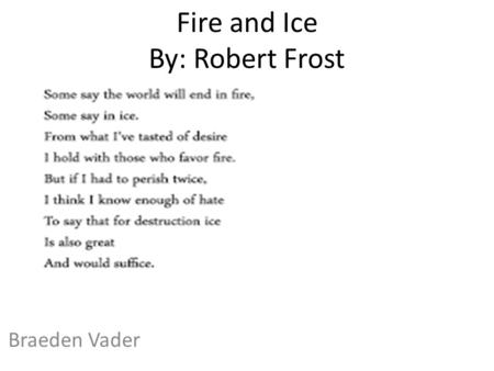 Fire and Ice By: Robert Frost Braeden Vader. Some Say the world will end in fire,