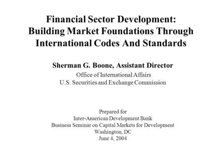 Financial Sector Development: Building Market Foundations Through International Codes And Standards Sherman G. Boone, Assistant Director Office of International.