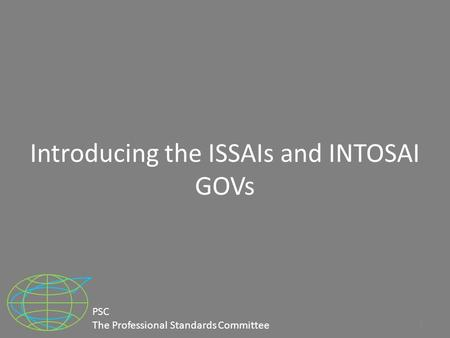 Introducing the ISSAIs and INTOSAI GOVs 1 PSC The Professional Standards Committee.