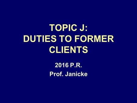 TOPIC J: DUTIES TO FORMER CLIENTS 2016 P.R. Prof. Janicke.