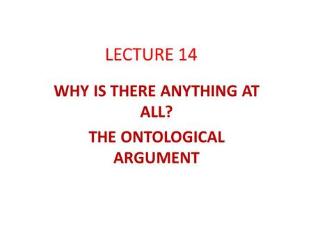 LECTURE 14 WHY IS THERE ANYTHING AT ALL? THE ONTOLOGICAL ARGUMENT.