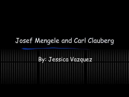 Josef Mengele and Carl Clauberg By: Jessica Vazquez.