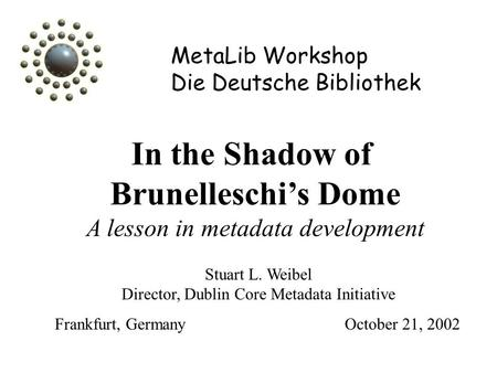 MetaLib Workshop Die Deutsche Bibliothek In the Shadow of Brunelleschi's Dome A lesson in metadata development Stuart L. Weibel Director, Dublin Core Metadata.