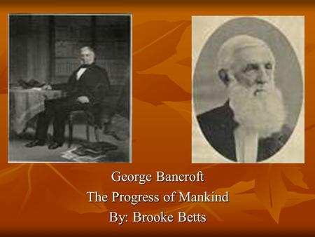 George Bancroft The Progress of Mankind By: Brooke Betts.