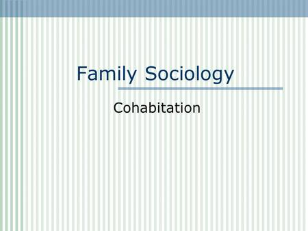 Family Sociology Cohabitation. Let ' s begin with a definition of cohabitation: Cohabitation: The sharing of a household by unmarried individuals who.