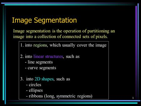 1 Image Segmentation Image segmentation is the operation of partitioning an image into a collection of connected sets of pixels. 1. into regions, which.