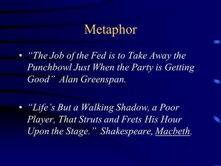 "Metaphor ""The Job of the Fed is to Take Away the Punchbowl Just When the Party is Getting Good"" Alan Greenspan. ""Life's But a Walking Shadow, a Poor Player,"