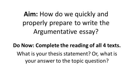 Aim: How do we quickly and properly prepare to write the Argumentative essay? Do Now: Complete the reading of all 4 texts. What is your thesis statement?