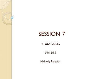 SESSION 7 STUDY SKILLS 01/12/15 Nahielly Palacios.