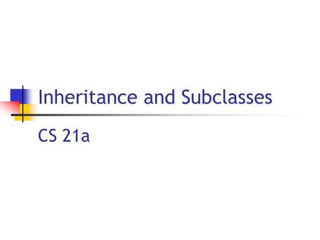 Inheritance and Subclasses CS 21a. 6/28/2004 Copyright 2004, by the authors of these slides, and Ateneo de Manila University. All rights reserved L16: