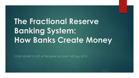 The Fractional Reserve Banking System: How Banks Create Money YOUR MONEY IS NOT AT THE BANK (AT LEAST NOT ALL OF IT)