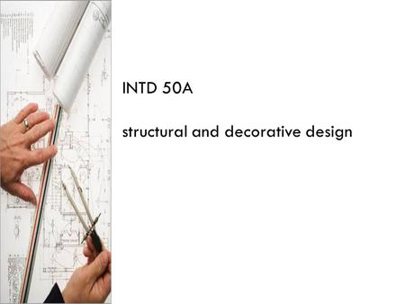 INTD 50A structural and decorative design. design the selecting and organizing of materials to fill a function.