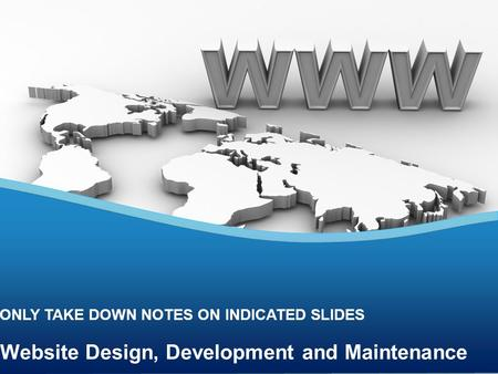 Website Design, Development and Maintenance ONLY TAKE DOWN NOTES ON INDICATED SLIDES.