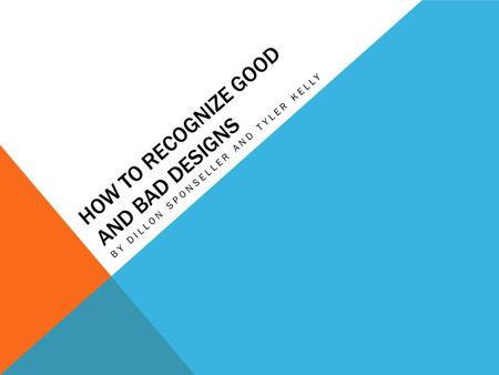 HOW TO RECOGNIZE GOOD AND BAD DESIGNS BY DILLON SPONSELLER AND TYLER KELLY.