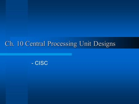 Ch. 10 Central Processing Unit Designs - CISC. Two CPU designs CISC –Non-pipelined datapath with a micro- programmed control unit RISC –Pipelined datapath.