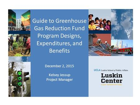 Guide to Greenhouse Gas Reduction Fund Program Designs, Expenditures, and Benefits December 2, 2015 Kelsey Jessup Project Manager.