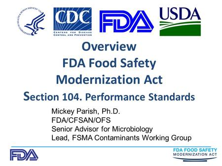 Overview FDA Food Safety Modernization Act S ection 104. Performance Standards Mickey Parish, Ph.D. FDA/CFSAN/OFS Senior Advisor for Microbiology Lead,